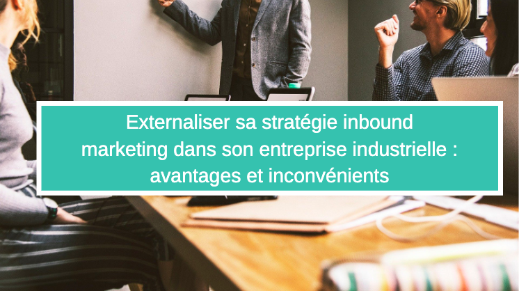 Externaliser sa stratégie inbound marketing dans son entreprise industrielle : avantages et inconvénients