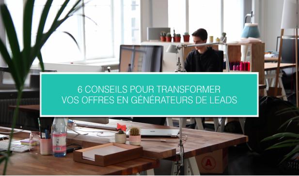 6 conseils pour transformer vos offres en générateur de leads - Cezame Conseil-1.png